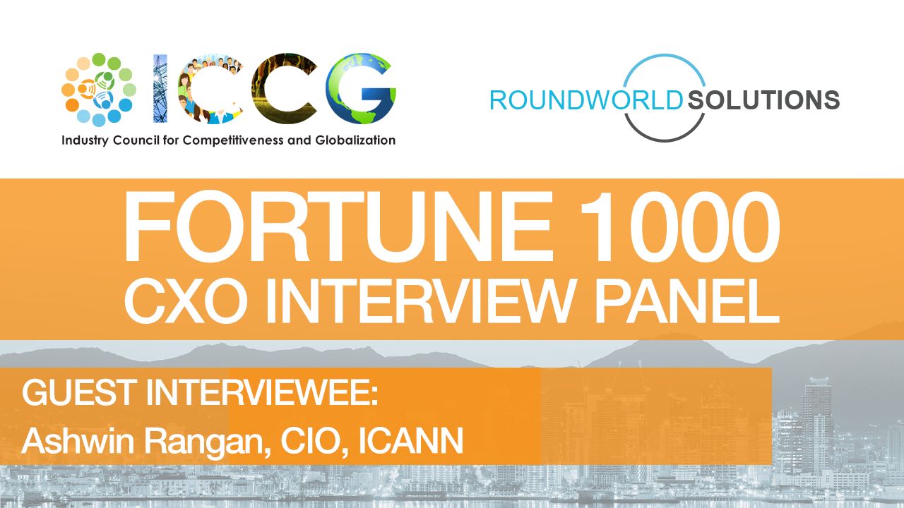 Fortune 1000 RoundWorld-ICCG CXO Interview Panel: Ashwin Rangan, Chief Innovation Officer, ICANN