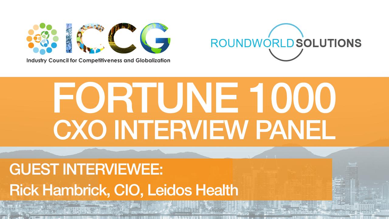 Fortune 1000 RoundWorld-ICCG CXO Interview Panel: Rick Hambrick, CIO, Leidos Health